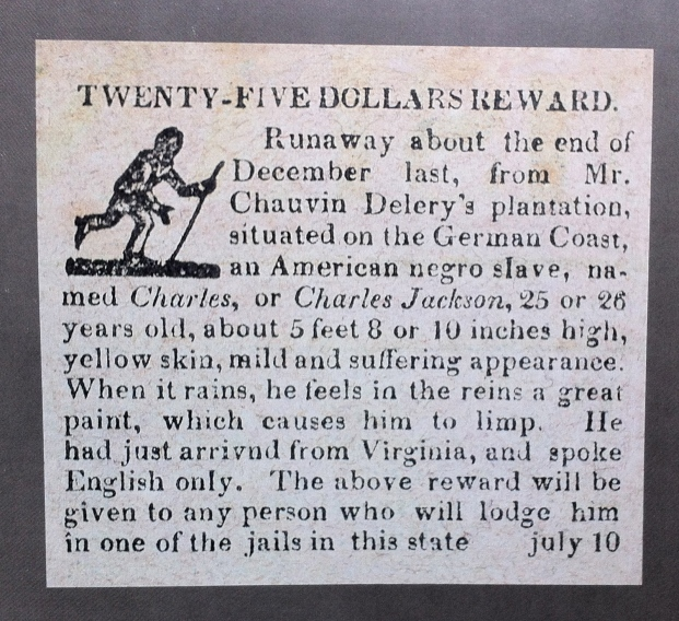 The advert reads:  TWENTY-FIVE DOLLARS REWARD Runaway about the end of December last, from Mr Chauvin Delery's plantation, situated on the German Coast, an American negro slave, named Charles, or Charles Jackson, 25 or 26 years old, about 5 feet 8 or 10 inches high, yellow skin, mild and suffering appearance. When it rains, he feels in the reins (? legs) a great paint (? pain), which causes him to limp. He had just arrived from Virginia, and spoke English only. The above reward will be given to any person who will lodge him in one of the jails in this state.